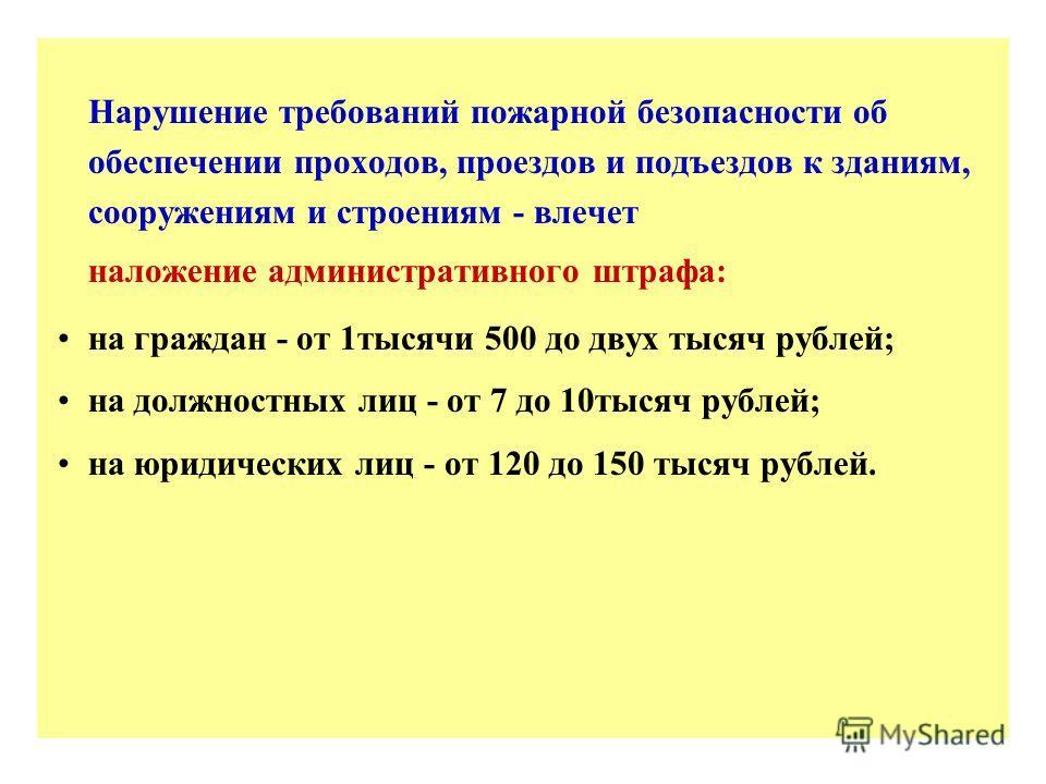 Нарушение требований пожарной безопасности об обеспечении проходов, проездов и подъездов к зданиям, сооружениям и строениям - влечет наложение административного штрафа: на граждан - от 1 тысячи 500 до двух тысяч рублей; на должностных лиц - от 7 до 1