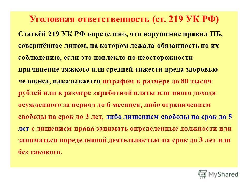 Уголовная ответственность (ст. 219 УК РФ) Статьёй 219 УК РФ определено, что нарушение правил ПБ, совершённое лицом, на котором лежала обязанность по их соблюдению, если это повлекло по неосторожности причинение тяжкого или средней тяжести вреда здоро