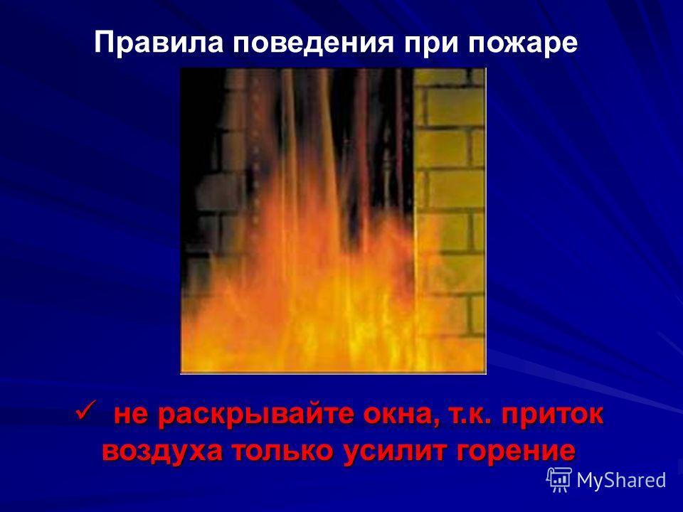 Правила поведения при пожаре Если выйти из помещения невозможно, заткните все зазоры под дверьми мокрыми тряпками; наполните водой ванну и другие большие емкости облейте пол и двери водой Если выйти из помещения невозможно, заткните все зазоры под дв