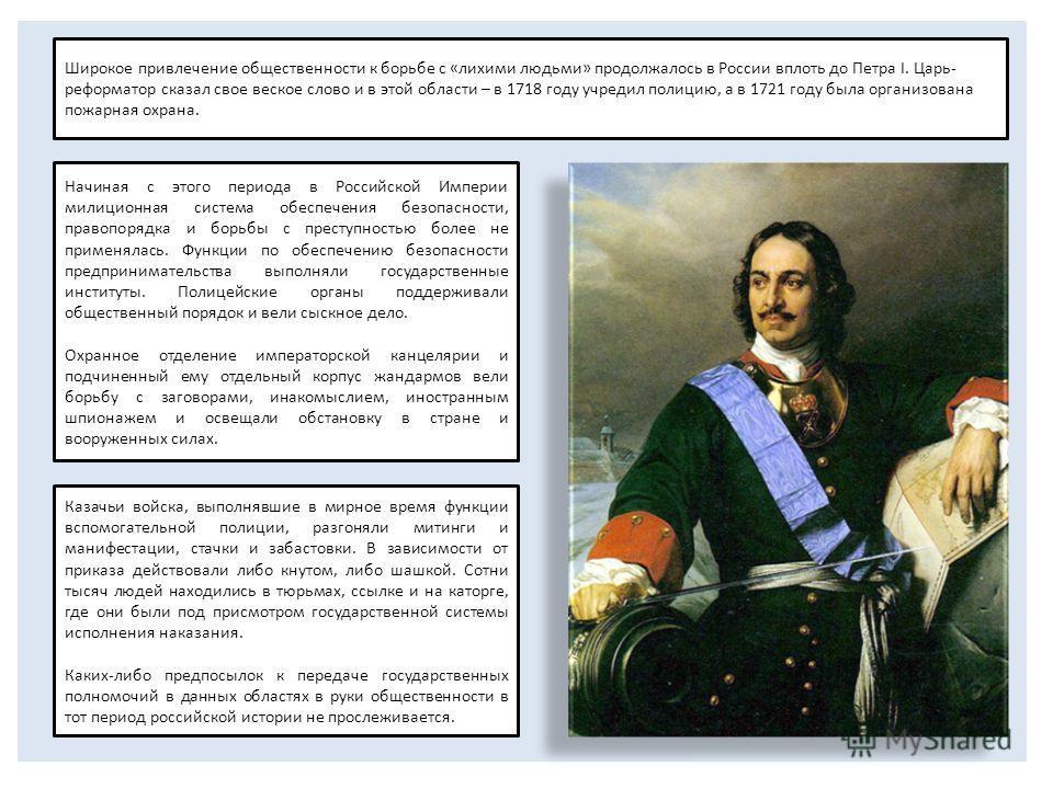 Широкое привлечение общественности к борьбе с «лихими людьми» продолжалось в России вплоть до Петра I. Царь- реформатор сказал свое веское слово и в этой области – в 1718 году учредил полицию, а в 1721 году была организована пожарная охрана. Начиная
