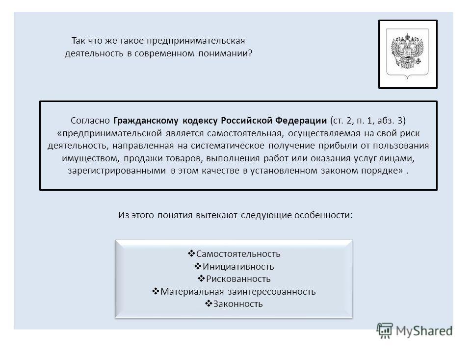 Согласно Гражданскому кодексу Российской Федерации (ст. 2, п. 1, абз. 3) «предпринимательской является самостоятельная, осуществляемая на свой риск деятельность, направленная на систематическое получение прибыли от пользования имуществом, продажи тов