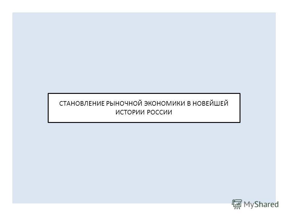 СТАНОВЛЕНИЕ РЫНОЧНОЙ ЭКОНОМИКИ В НОВЕЙШЕЙ ИСТОРИИ РОССИИ