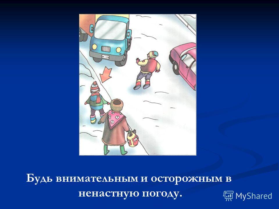Будь внимательным и осторожным в ненастную погоду.