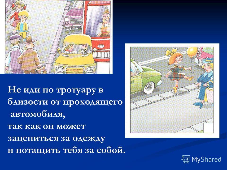 Не иди по тротуару в близости от проходящего автомобиля, так как он может зацепиться за одежду и потащить тебя за собой.