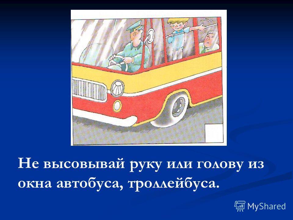Не высовывай руку или голову из окна автобуса, троллейбуса.