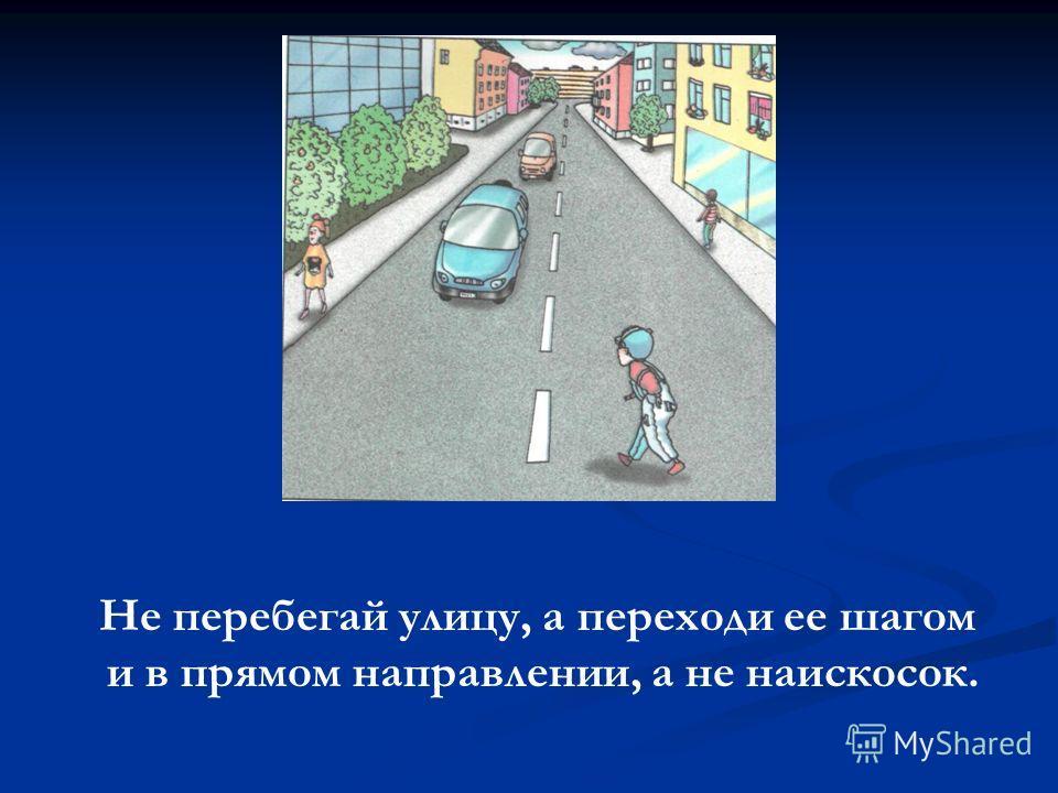 Не перебегай улицу, а переходи ее шагом и в прямом направлении, а не наискосок.