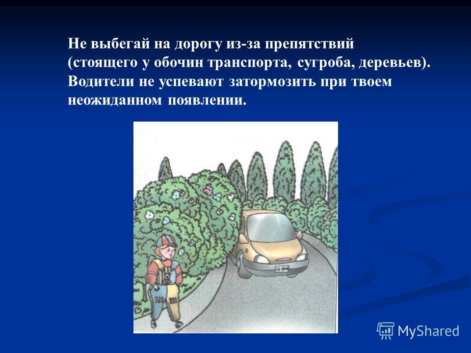 Не выбегай на дорогу из-за препятствий (стоящего у обочин транспорта, сугроба, деревьев). Водители не успевают затормозить при твоем неожиданном появлении.
