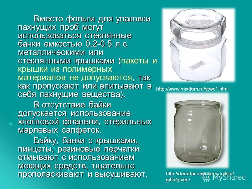 Вместо фольги для упаковки пахнущих проб могут использоваться стеклянные банки емкостью 0.2-0.5 л с металлическими или стеклянными крышками (, так как пропускают или впитывают в себя пахнущие вещества). Вместо фольги для упаковки пахнущих проб могут