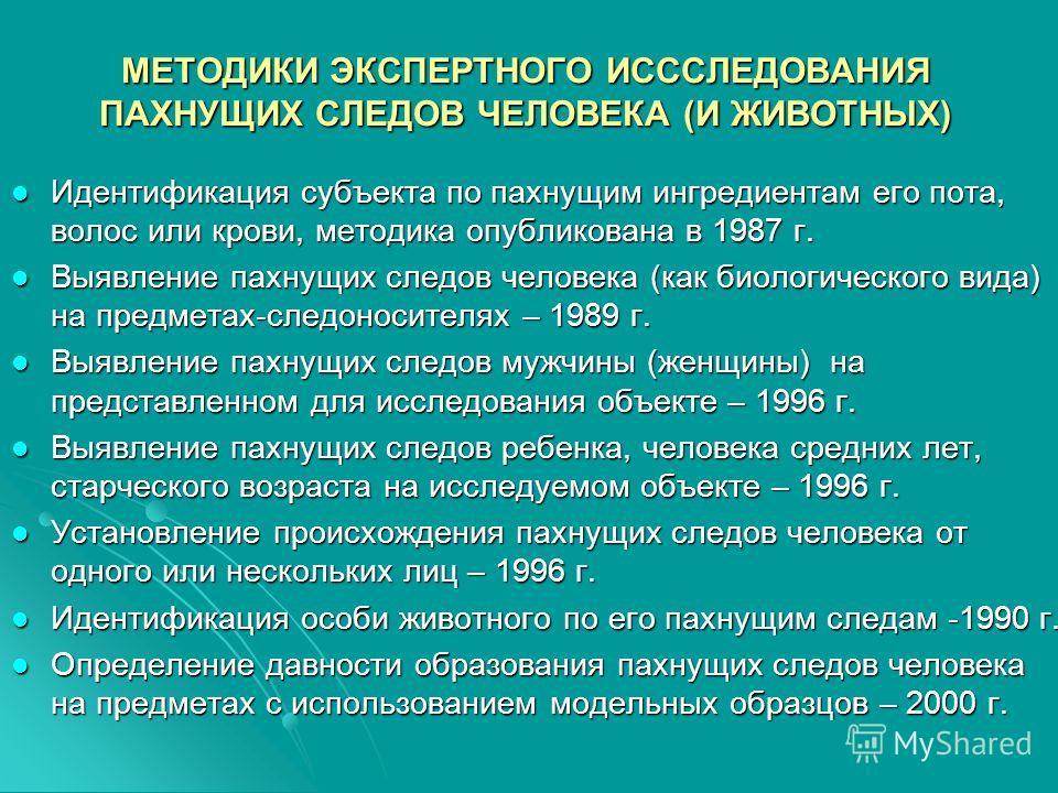 МЕТОДИКИ ЭКСПЕРТНОГО ИСССЛЕДОВАНИЯ ПАХНУЩИХ СЛЕДОВ ЧЕЛОВЕКА (И ЖИВОТНЫХ) Идентификация субъекта по пахнущим ингредиентам его пота, волос или крови, методика опубликована в 1987 г. Идентификация субъекта по пахнущим ингредиентам его пота, волос или кр