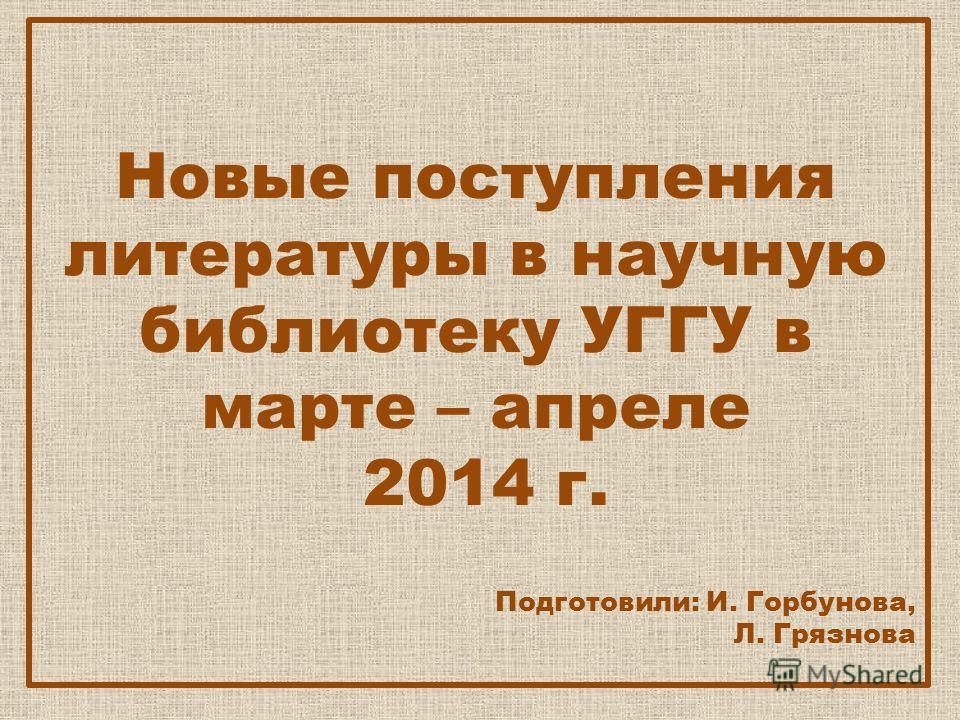 Новые поступления литературы в научную библиотеку УГГУ в марте – апреле 2014 г. Подготовили: И. Горбунова, Л. Грязнова