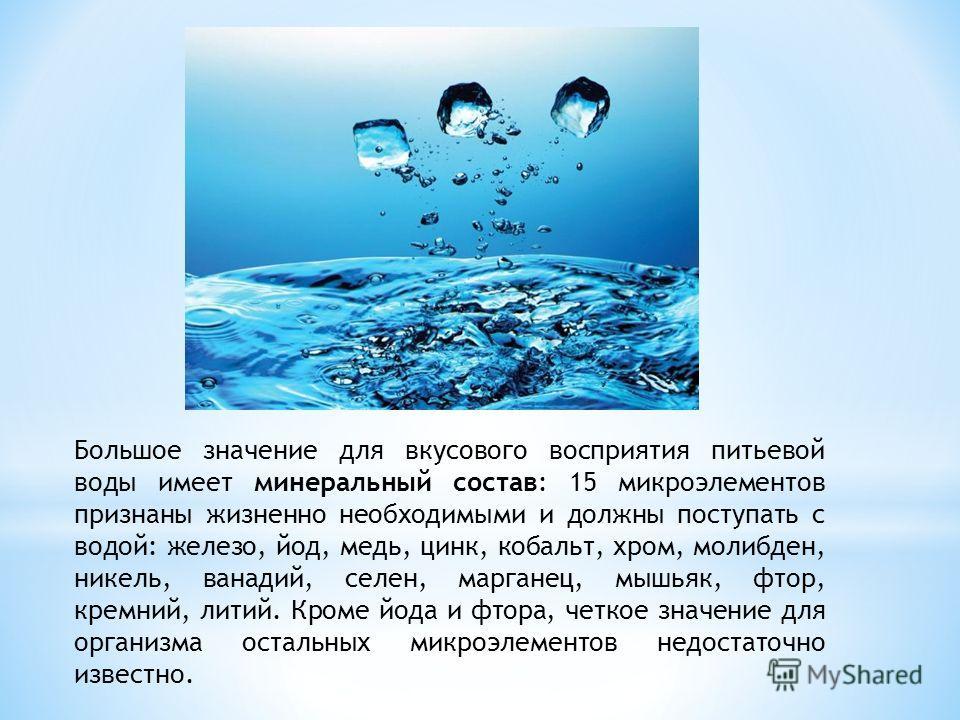 Большое значение для вкусового восприятия питьевой воды имеет минеральный состав: 15 микроэлементов признаны жизненно необходимыми и должны поступать с водой: железо, йод, медь, цинк, кобальт, хром, молибден, никель, ванадий, селен, марганец, мышьяк,