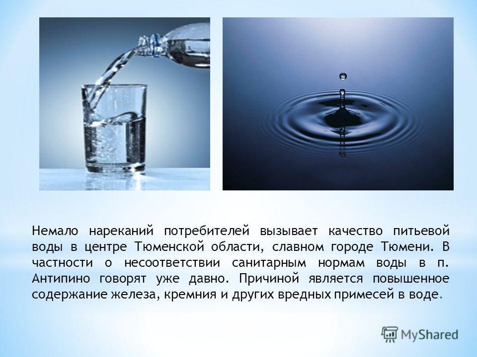 Немало нареканий потребителей вызывает качество питьевой воды в центре Тюменской области, славном городе Тюмени. В частности о несоответствии санитарным нормам воды в п. Антипино говорят уже давно. Причиной является повышенное содержание железа, крем