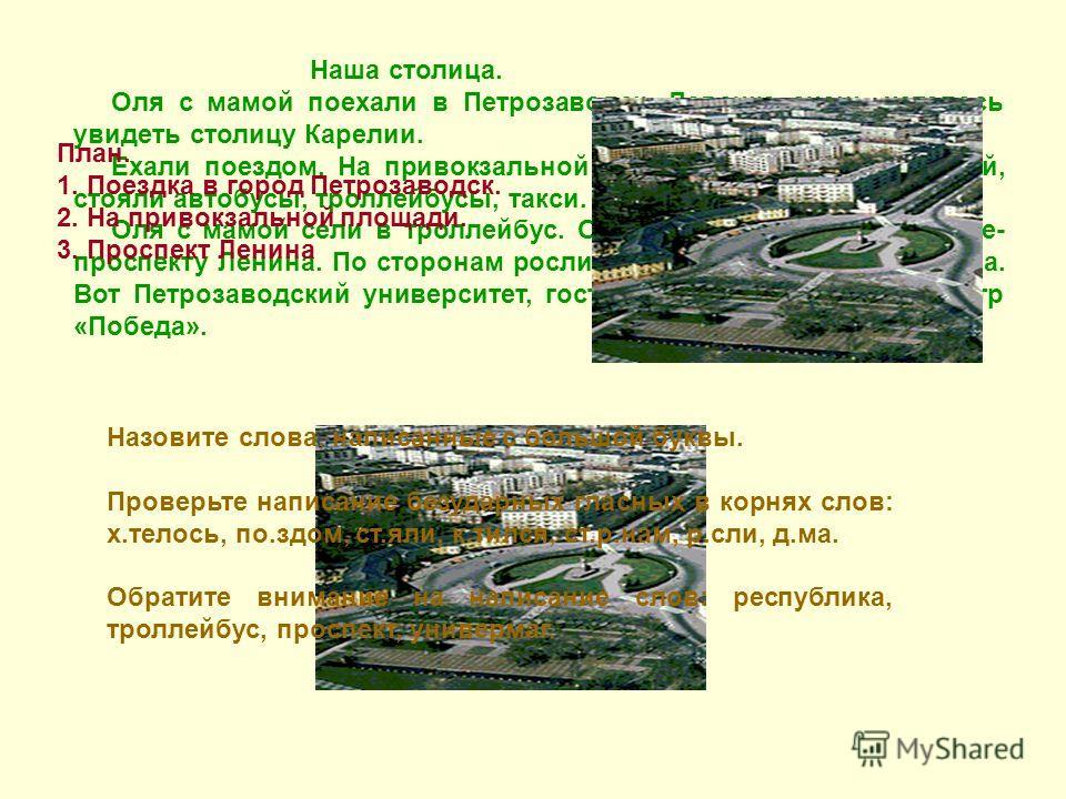 Наша столица. Оля с мамой поехали в Петрозаводск. Девочке очень хотелось увидеть столицу Карелии. Ехали поездом. На привокзальной площади было много людей, стояли автобусы, троллейбусы, такси. Оля с мамой сели в троллейбус. Он катился по широкой улиц