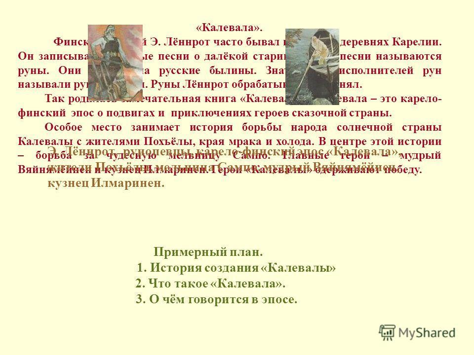 «Калевала». Финский учёный Э. Лённрот часто бывал во многих деревнях Карелии. Он записывал народные песни о далёкой старине. Такие песни называются руны. Они похожи на русские былины. Знатоков и исполнителей рун называли рунопевцами. Руны Лённрот обр