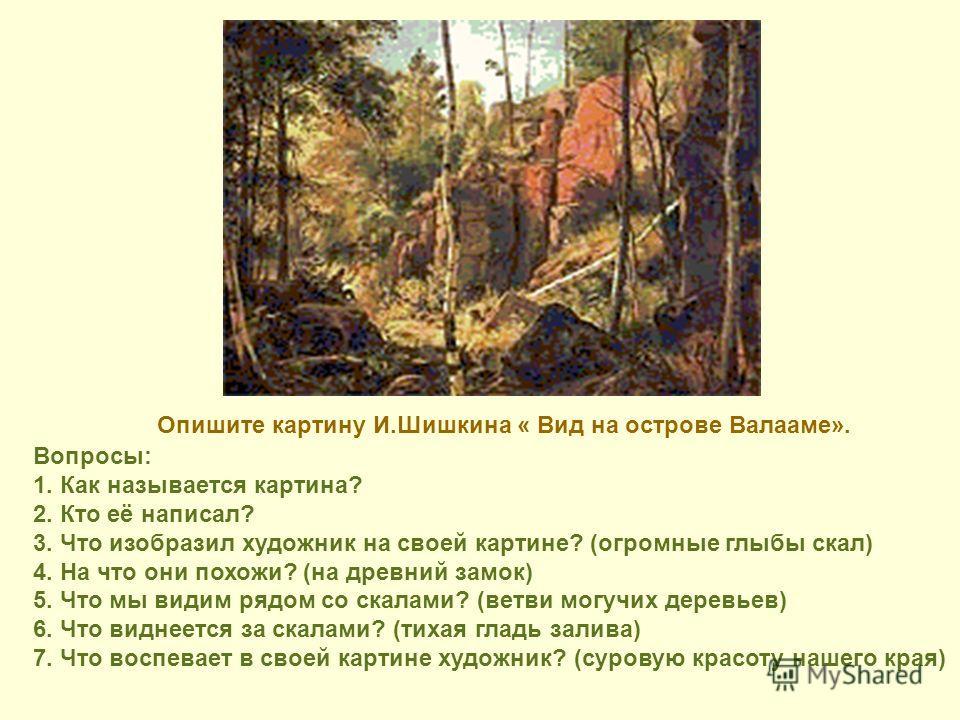 Вопросы: 1. Как называется картина? 2. Кто её написал? 3. Что изобразил художник на своей картине? (огромные глыбы скал) 4. На что они похожи? (на древний замок) 5. Что мы видим рядом со скалами? (ветви могучих деревьев) 6. Что виднеется за скалами?