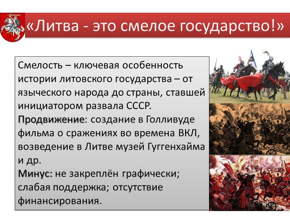 «Литва - это смелое государство!» Смелость – ключевая особенность истории литовского государства – от языческого народа до страны, ставшей инициатором развала СССР. Продвижение Продвижение: создание в Голливуде фильма о сражениях во времена ВКЛ, возв