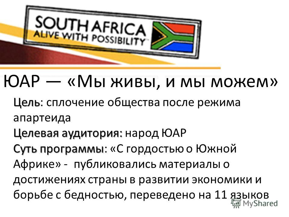 ЮАР «Мы живы, и мы можем» Цель Цель: сплочение общества после режима апартеида Целевая аудитория: Целевая аудитория: народ ЮАР Суть программы Суть программы: «С гордостью о Южной Африке» - публиковались материалы о достижениях страны в развитии эконо