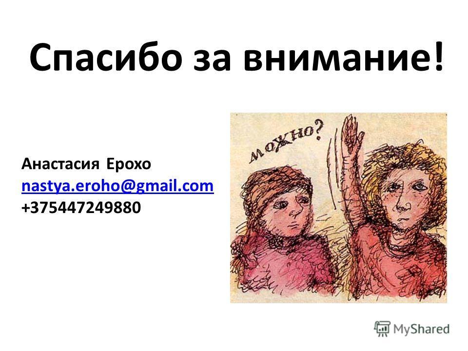 Спасибо за внимание! Анастасия Ерохо nastya.eroho@gmail.com +375447249880