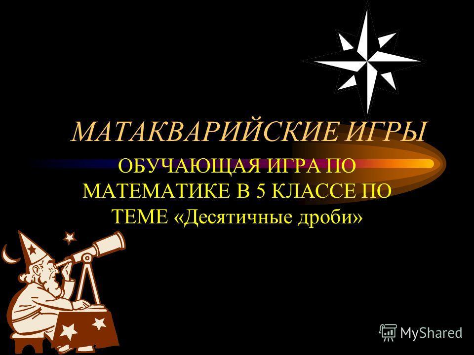 МАТАКВАРИЙСКИЕ ИГРЫ ОБУЧАЮЩАЯ ИГРА ПО МАТЕМАТИКЕ В 5 КЛАССЕ ПО ТЕМЕ «Десятичные дроби»