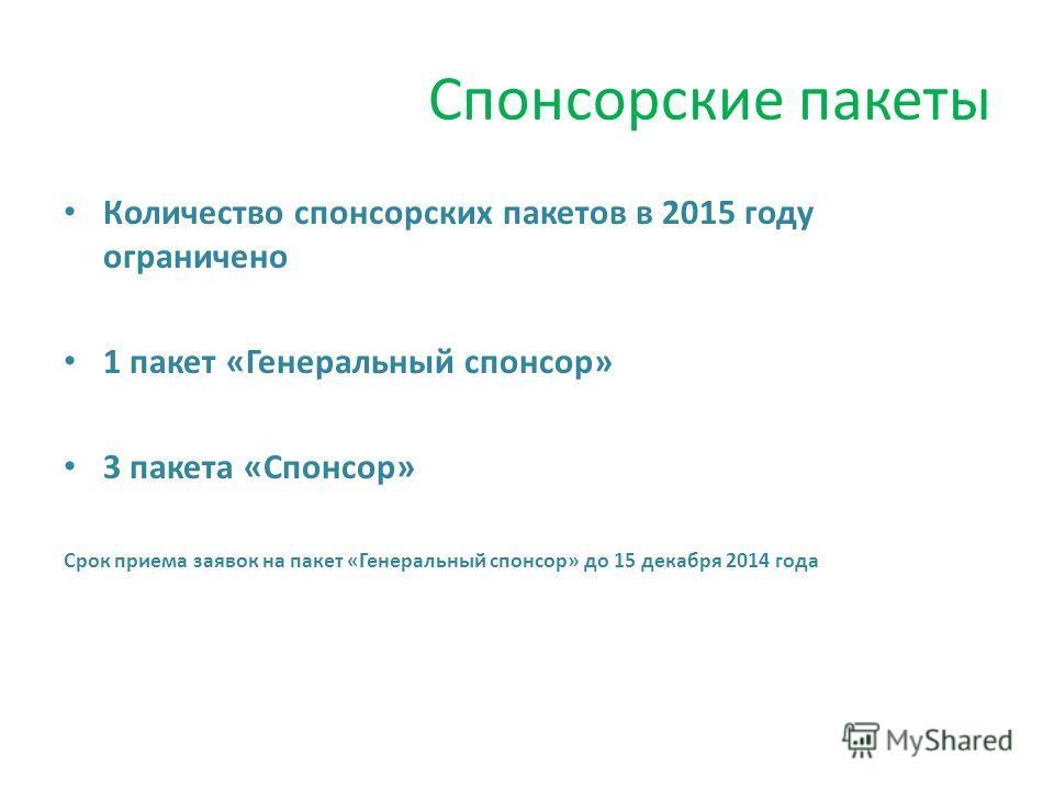 Спонсорские пакеты Количество спонсорских пакетов в 2015 году ограничено 1 пакет «Генеральный спонсор» 3 пакета «Спонсор» Срок приема заявок на пакет «Генеральный спонсор» до 15 декабря 2014 года