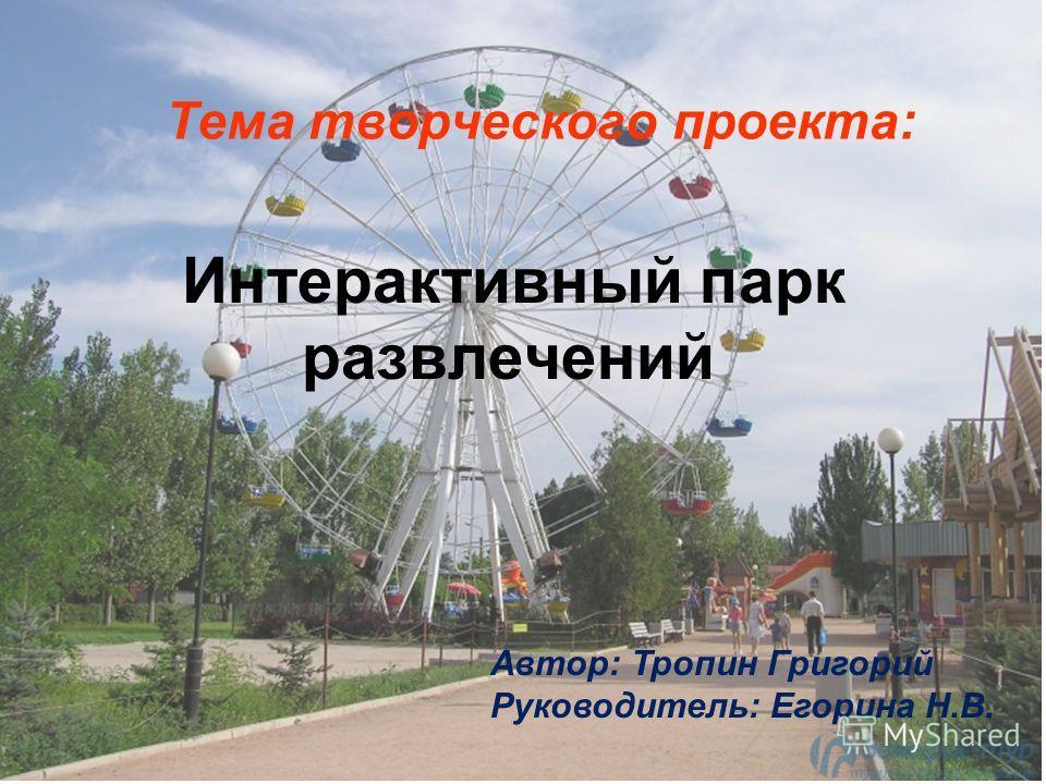 Тема творческого проекта: Интерактивный парк развлечений Автор: Тропин Григорий Руководитель: Егорина Н.В.