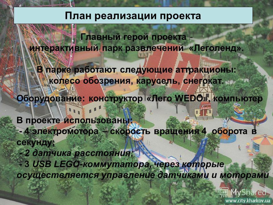 Главный герой проекта - интерактивный парк развлечений «Леголенд». В парке работают следующие аттракционы: колесо обозрения, карусель, снегокат. План реализации проекта Оборудование: конструктор «Лего WEDO», компьютер В проекте использованы: - 4 элек