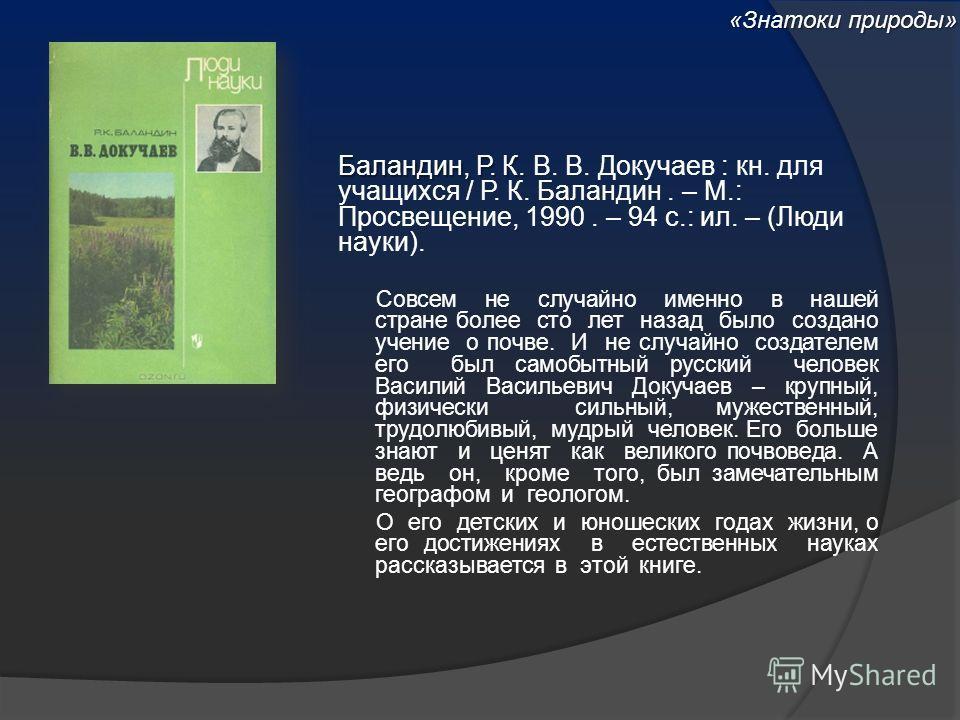 Баландин, Р. К. Баландин, Р. К. В. В. Докучаев : кн. для учащихся / Р. К. Баландин. – М.: Просвещение, 1990. – 94 с.: ил. – (Люди науки). Совсем не случайно именно в нашей стране более сто лет назад было создано учение о почве. И не случайно создател