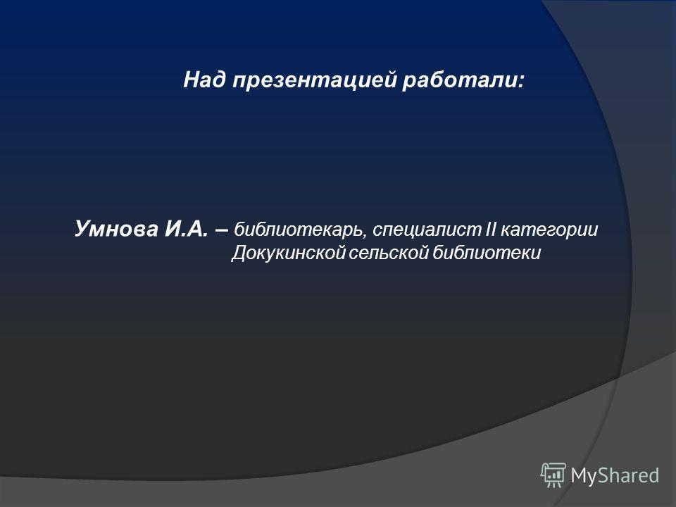 Умнова И.А. – библиотекарь, специалист II категории Докукинской сельской библиотеки Над презентацией работали: