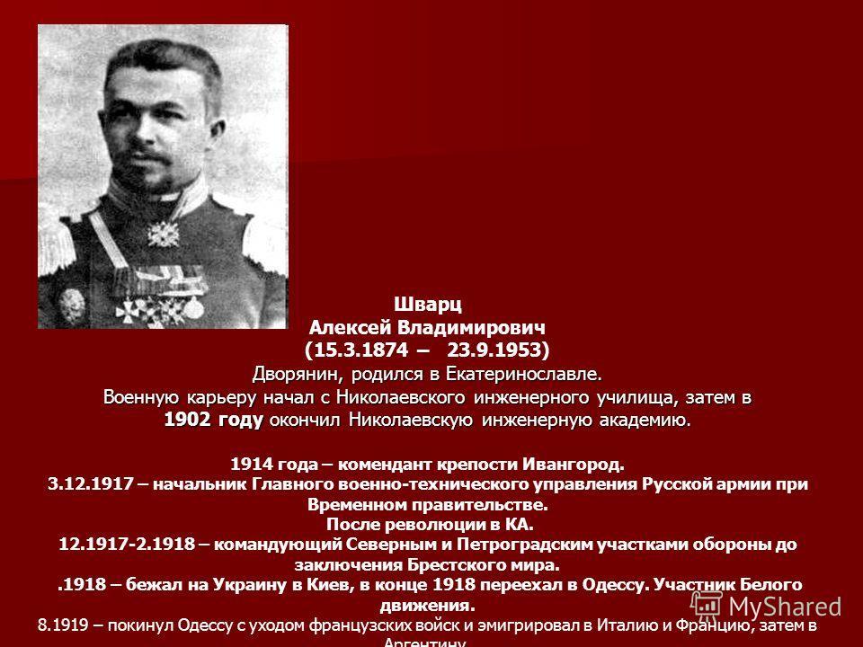 Шварц Алексей Владимирович (15.3.1874 – 23.9.1953) Дворянин, родился в Екатеринославле. Военную карьеру начал с Николаевского инженерного училища, затем в 1902 году окончил Николаевскую инженерную академию. 1914 года – комендант крепости Ивангород. 3