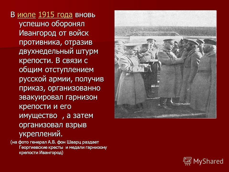 В июле 1915 года вновь успешно оборонял Ивангород от войск противника, отразив двухнедельный штурм крепости. В связи с общим отступлением русской армии, получив приказ, организованно эвакуировал гарнизон крепости и его имущество, а затем организовал