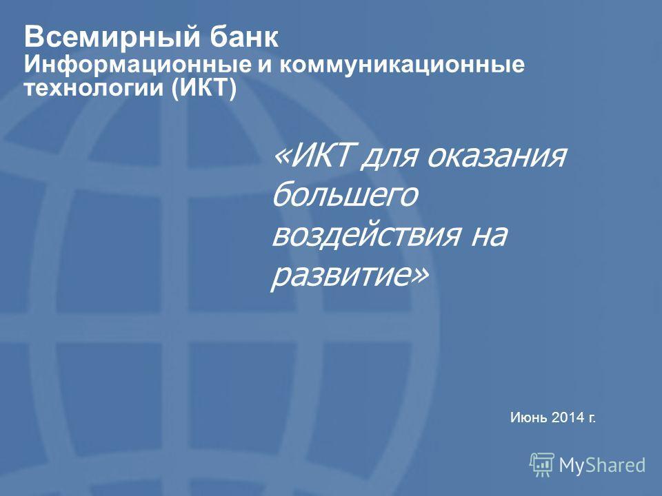 1 Всемирный банк Информационные и коммуникационные технологии (ИКТ) Июнь 2014 г. «ИКТ для оказания большего воздействия на развитие»