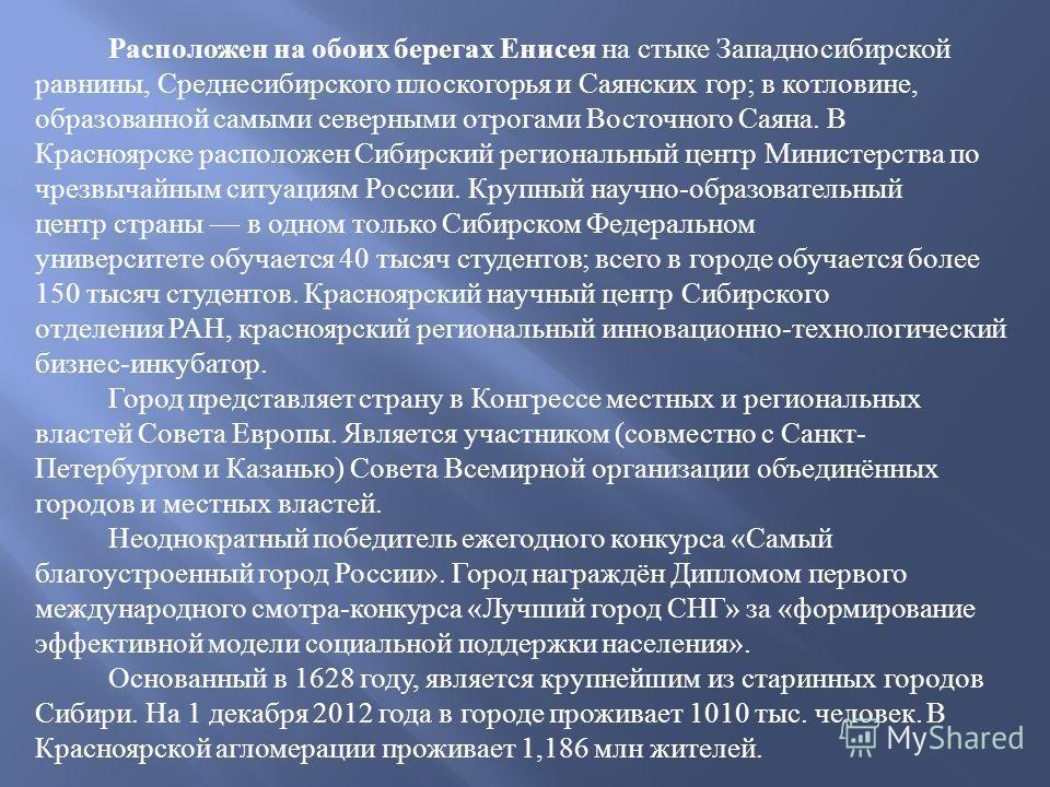 Расположен на обоих берегах Енисея на стыке Западносибирской равнины, Среднесибирского плоскогорья и Саянских гор ; в котловине, образованной самыми северными отрогами Восточного Саяна. В Красноярске расположен Сибирский региональный центр Министерст