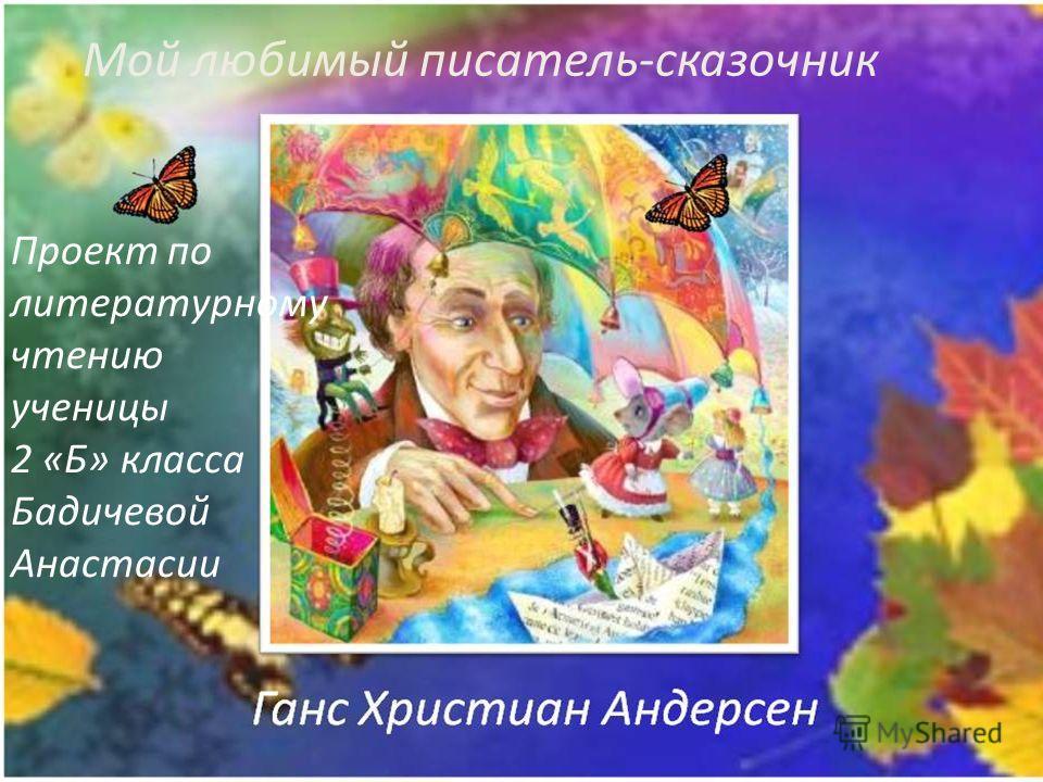 Проект по литературному чтению ученицы 2 «Б» класса Бадичевой Анастасии Мой любимый писатель-сказочник