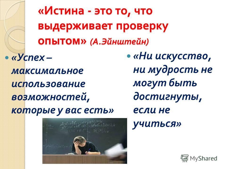 « Истина - это то, что выдерживает проверку опытом » ( А. Эйнштейн ) « Успех – максимальное использование возможностей, которые у вас есть » « Ни искусство, ни мудрость не могут быть достигнуты, если не учиться »