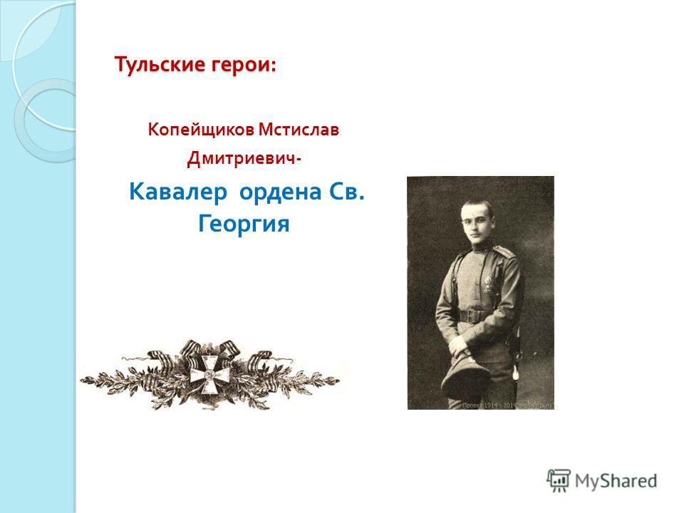 Тульские герои : Копейщиков Мстислав Дмитриевич - Кавалер ордена Св. Георгия