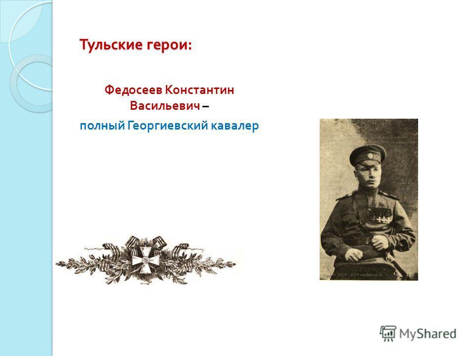 Тульские герои : Федосеев Константин Васильевич – полный Георгиевский кавалер