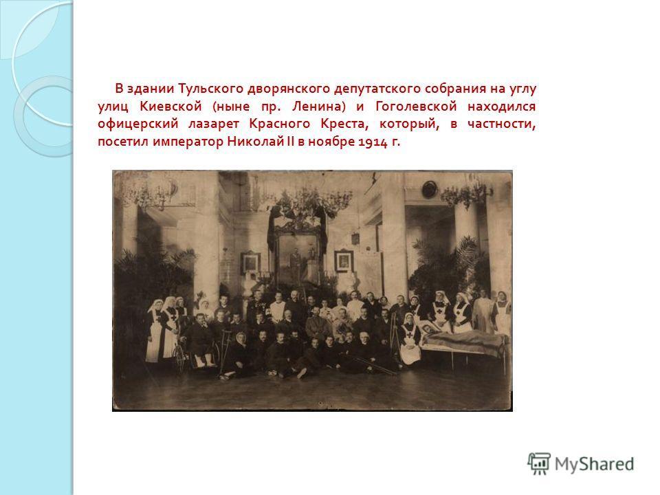В здании Тульского дворянского депутатского собрания на углу улиц Киевской ( ныне пр. Ленина ) и Гоголевской находился офицерский лазарет Красного Креста, который, в частности, посетил император Николай II в ноябре 1914 г.