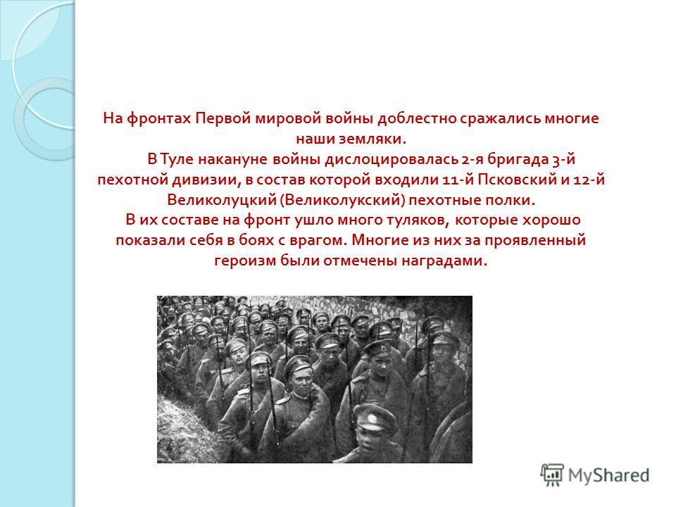 На фронтах Первой мировой войны доблестно сражались многие наши земляки. В Туле накануне войны дислоцировалась 2- я бригада 3- й пехотной дивизии, в состав которой входили 11- й Псковский и 12- й Великолуцкий ( Великолукский ) пехотные полки. В их со