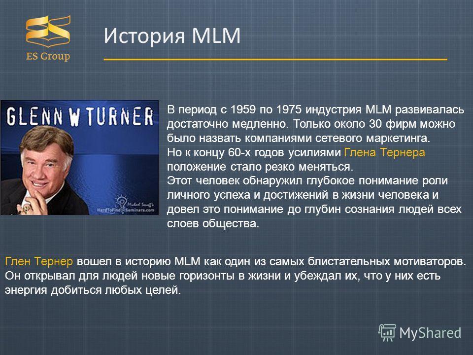 В период с 1959 по 1975 индустрия MLM развивалась достаточно медленно. Только около 30 фирм можно было назвать компаниями сетевого маркетинга. Но к концу 60-х годов усилиями Глена Тернера положение стало резко меняться. Этот человек обнаружил глубоко