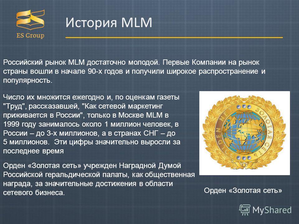 Российский рынок MLM достаточно молодой. Первые Компании на рынок страны вошли в начале 90-х годов и получили широкое распространение и популярность. Орден «Золотая сеть» Орден «Золотая сеть» учрежден Наградной Думой Российской геральдической палаты,