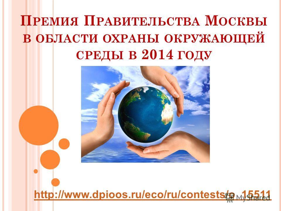 http://www.dpioos.ru/eco/ru/contests/o_15511 П РЕМИЯ П РАВИТЕЛЬСТВА М ОСКВЫ В ОБЛАСТИ ОХРАНЫ ОКРУЖАЮЩЕЙ СРЕДЫ В 2014 ГОДУ