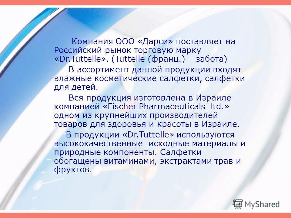 Компания ООО «Дарси» поставляет на Российский рынок торговую марку «Dr.Tuttelle». (Tuttelle (франц.) – забота) В ассортимент данной продукции входят влажные косметические салфетки, салфетки для детей. Вся продукция изготовлена в Израиле компанией «Fi