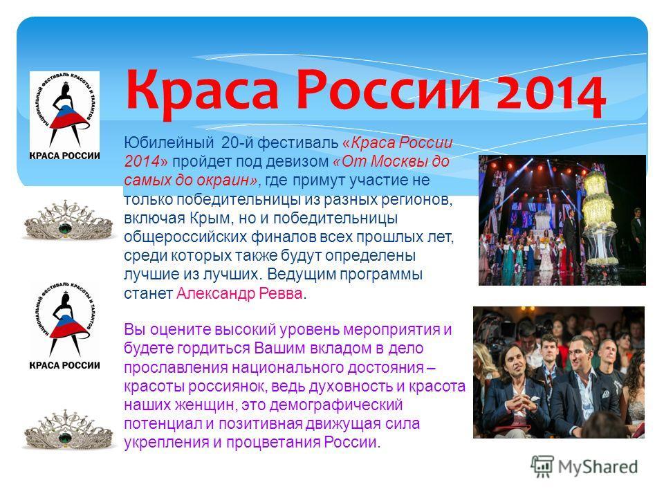 Краса России 2014 Юбилейный 20-й фестиваль «Краса России 2014» пройдет под девизом «От Москвы до самых до окраин», где примут участие не только победительницы из разных регионов, включая Крым, но и победительницы общероссийских финалов всех прошлых л