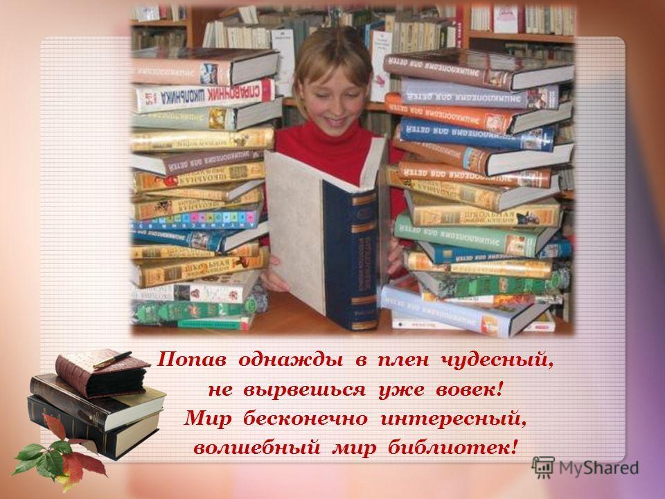 Попав однажды в плен чудесный, не вырвешься уже вовек! Мир бесконечно интересный, волшебный мир библиотек!