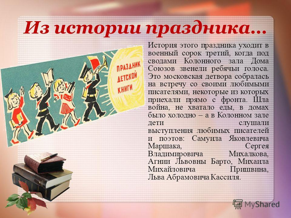 Из истории праздника… История этого праздника уходит в военный сорок третий, когда под сводами Колонного зала Дома Союзов звенели ребячьи голоса. Это московская детвора собралась на встречу со своими любимыми писателями, некоторые из которых приехали