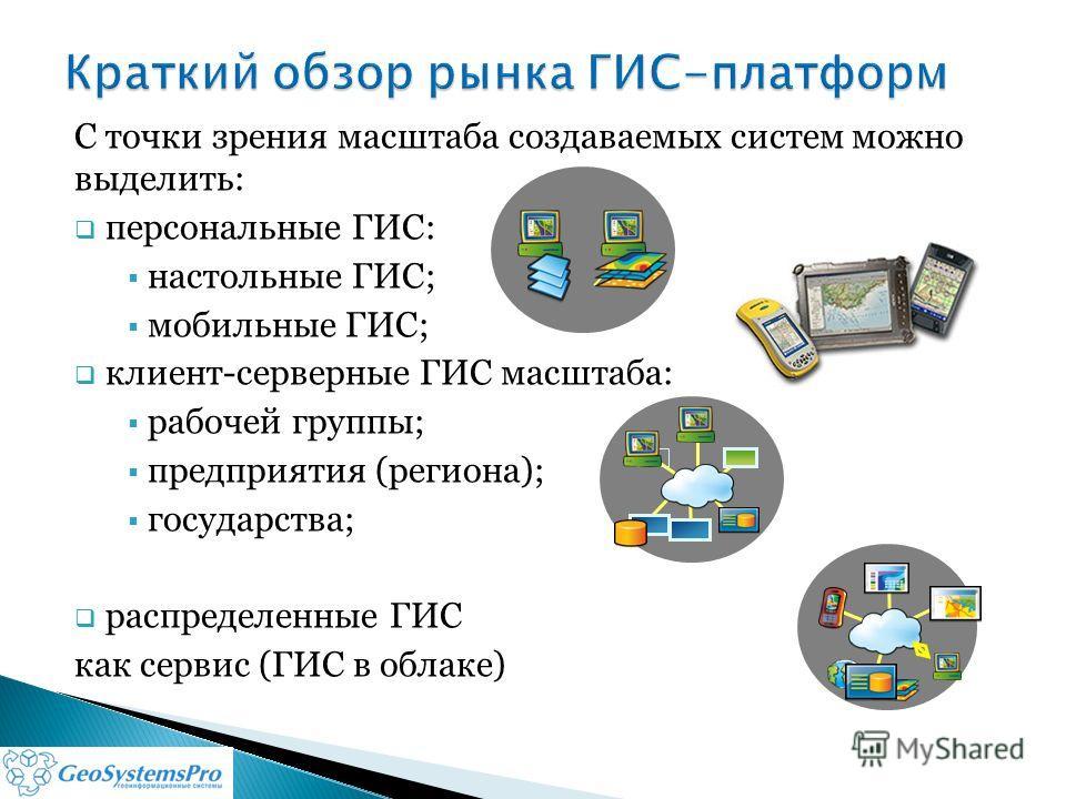 С точки зрения масштаба создаваемых систем можно выделить: персональные ГИС: настольные ГИС; мобильные ГИС; клиент-серверные ГИС масштаба: рабочей группы; предприятия (региона); государства; распределенные ГИС как сервис (ГИС в облаке)