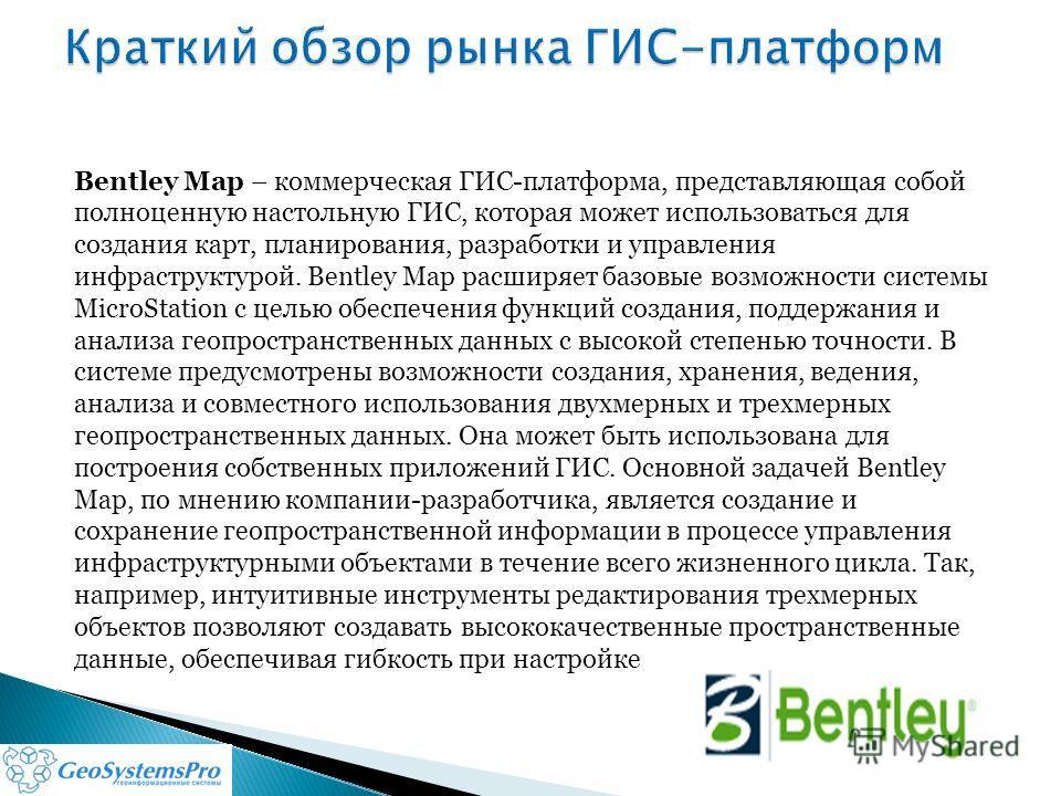 Bentley Map – коммерческая ГИС-платформа, представляющая собой полноценную настольную ГИС, которая может использоваться для создания карт, планирования, разработки и управления инфраструктурой. Bentley Map расширяет базовые возможности системы MicroS