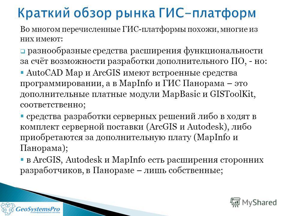 Во многом перечисленные ГИС-платформы похожи, многие из них имеют: разнообразные средства расширения функциональности за счёт возможности разработки дополнительного ПО, - но: AutoCAD Map и ArcGIS имеют встроенные средства программировании, а в MapInf