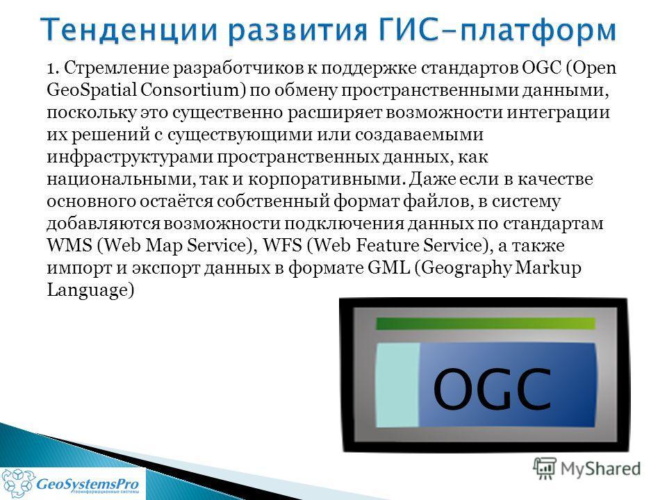 1. Стремление разработчиков к поддержке стандартов OGC (Open GeoSpatial Consortium) по обмену пространственными данными, поскольку это существенно расширяет возможности интеграции их решений с существующими или создаваемыми инфраструктурами пространс
