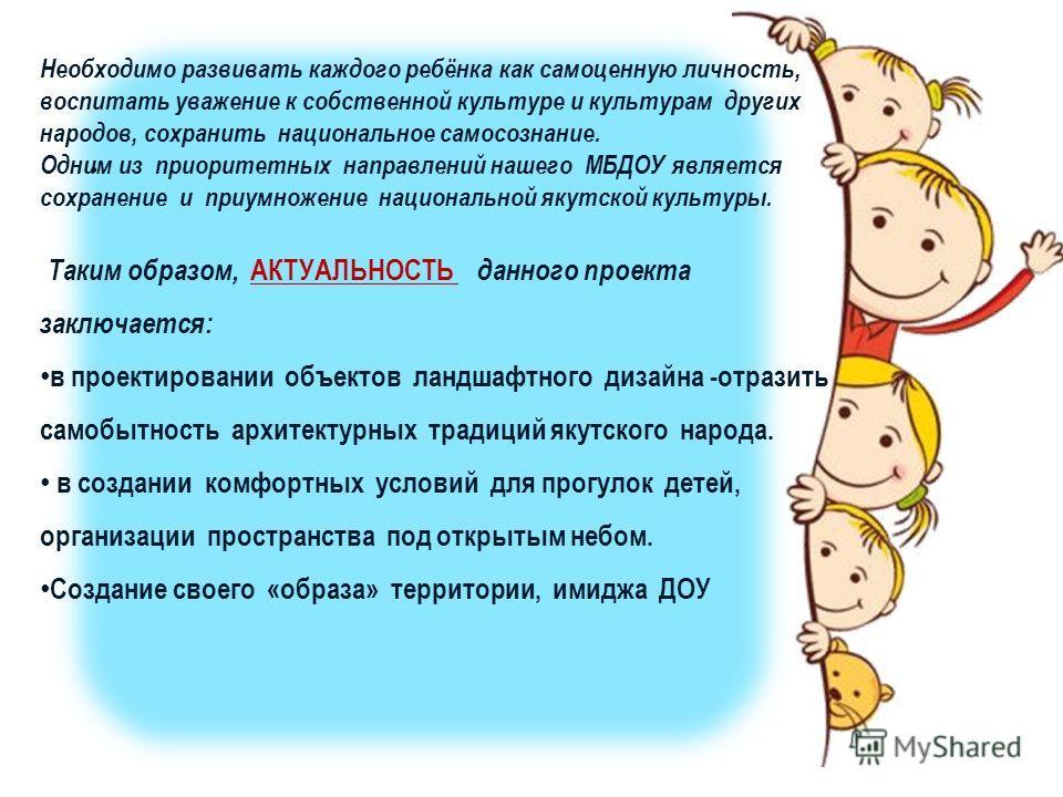 Необходимо развивать каждого ребёнка как самоценную личность, воспитать уважение к собственной культуре и культурам других народов, сохранить национальное самосознание. Одним из приоритетных направлений нашего МБДОУ является сохранение и приумножение